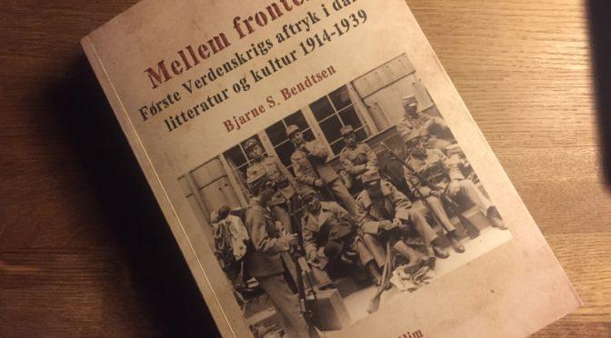 Anbefales: Bjarne S. Bendtsen: Mellem fronterne. Første Verdenskrigs aftryk i dansk litteratur og kultur 1914-1939